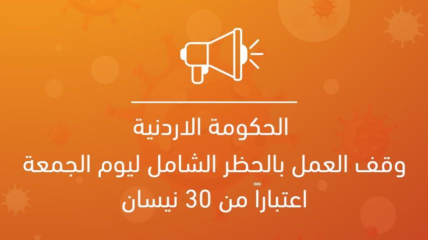 الحكومة الاردنية: وقف العمل بالحظر الشامل ليوم الجمعة اعتباراً من يوم بعد غدٍ الموافق للثلاثين من نيسان، لتكون الإجراءات فيه كأيّ يوم آخر من أيّام الأسبوع.