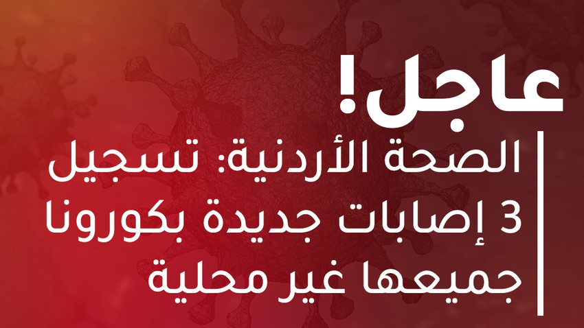 الأردن: تسجيل 3 إصابات بالفايروس كورونا جميعها غير محلية