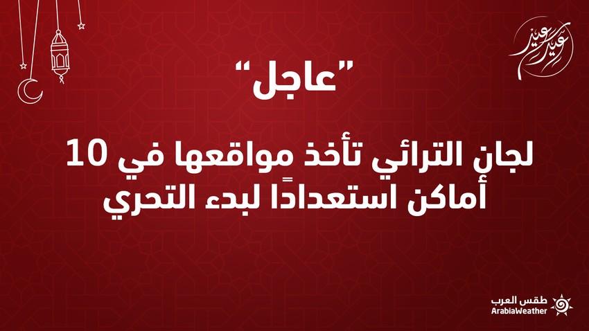 عاجل/السعودية || لجان الترائي تأخذ مواقعها في 10 أماكن استعداداً لبدء التحري