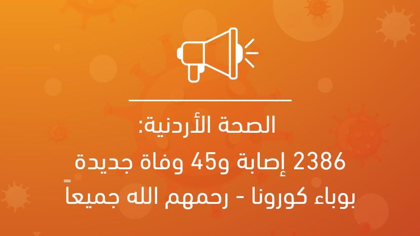 الصحة الأردنية: 2386 إصابة و45 حالة وفاة جديدة بوباء كورونا - رحمهم الله جميعاً