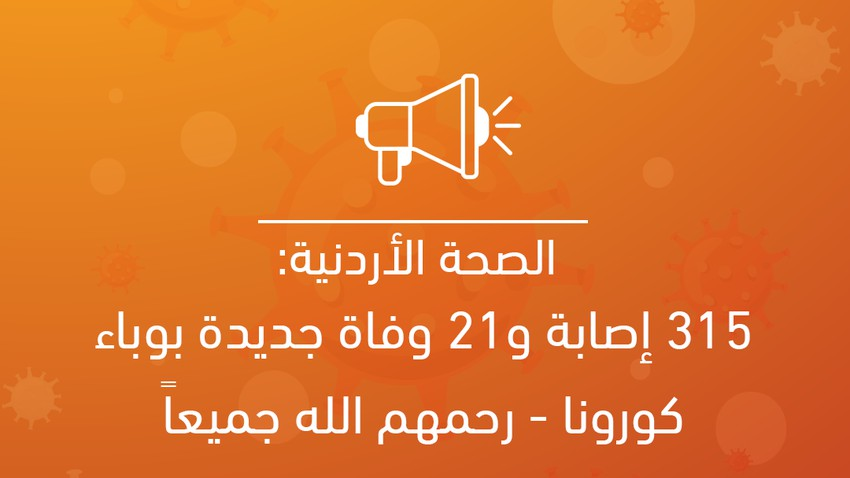 الصحة الأردنية: 315 إصابة و21 حالة وفاة جديدة بوباء كورونا - رحمهم الله جميعاً