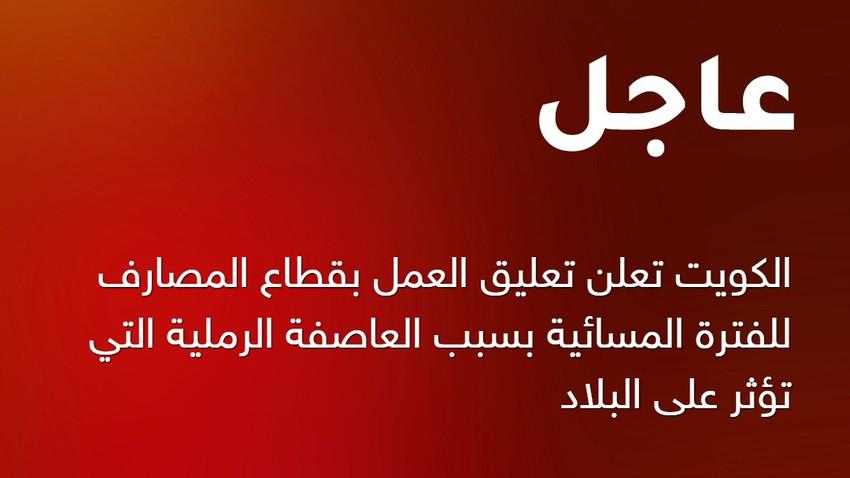 عاجل | العاصفة الرملية تغلق قطاع البنوك والمصارف للفترة المسائية في الكويت