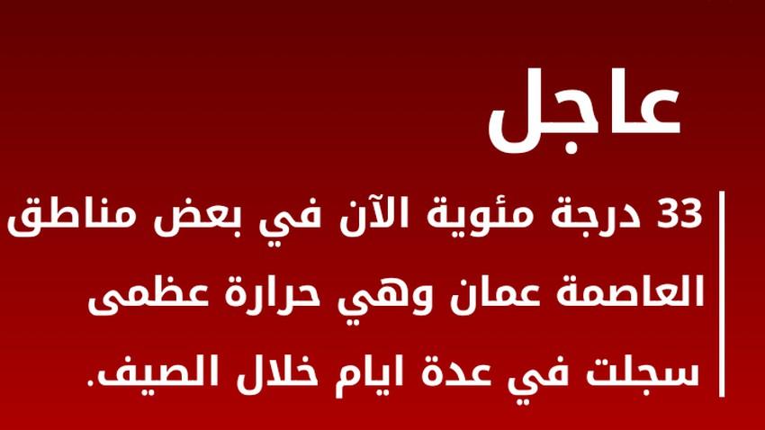 عاجل : °33 درجة مئوية الآن في بعض مناطق العاصمة عمان وهي حرارة عظمى سجلت في العديد من أيام الصيف(قيم قياسية)