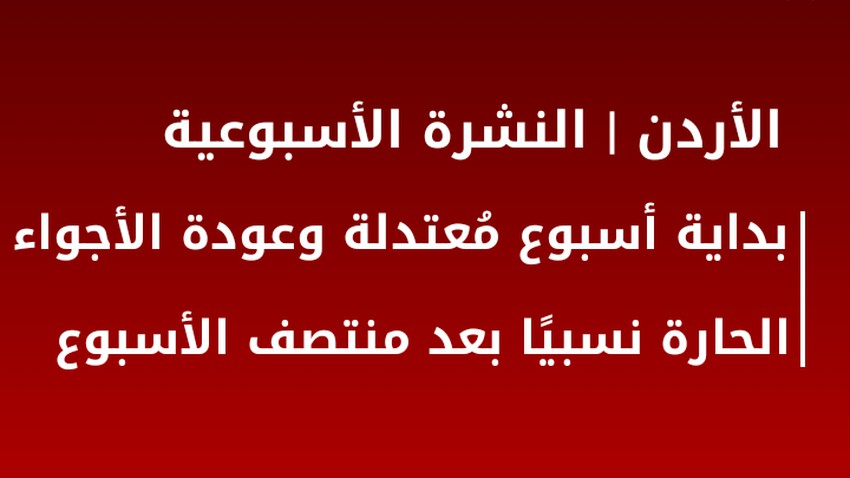 النشرة الأسبوعية للأردن   بداية أسبوع مُعتدلة وعودة الأجواء الحارة نسبيًا بعد منتصف الأسبوع