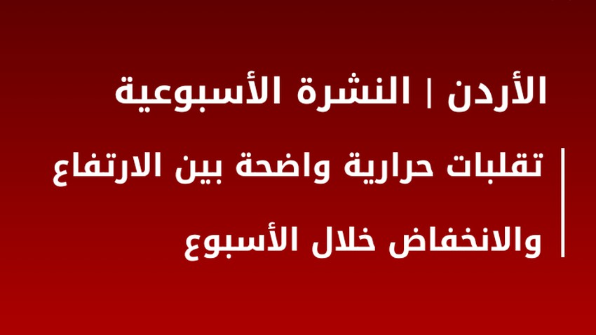 النشرة الأسبوعية للأردن | تقلبات حرارية واضحة خلال الاسبوع