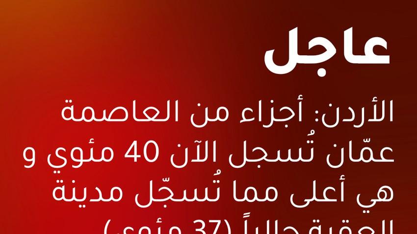 عاجل: أجزاء من العاصمة عمان تُسجل الآن 40 مئوية وهي أعلى مما تُسجّل مدينة العقبة حالياً (37 مئوي)