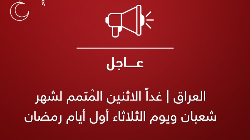 العراق | غداً الاثنين المُتمم لشهر شعبان ويوم الثلاثاء أول أيام رمضان