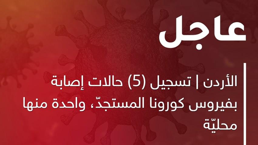 الأردن | تسجيل (5) حالات إصابة بفيروس كورونا المستجدّ، واحدة منها محليّة