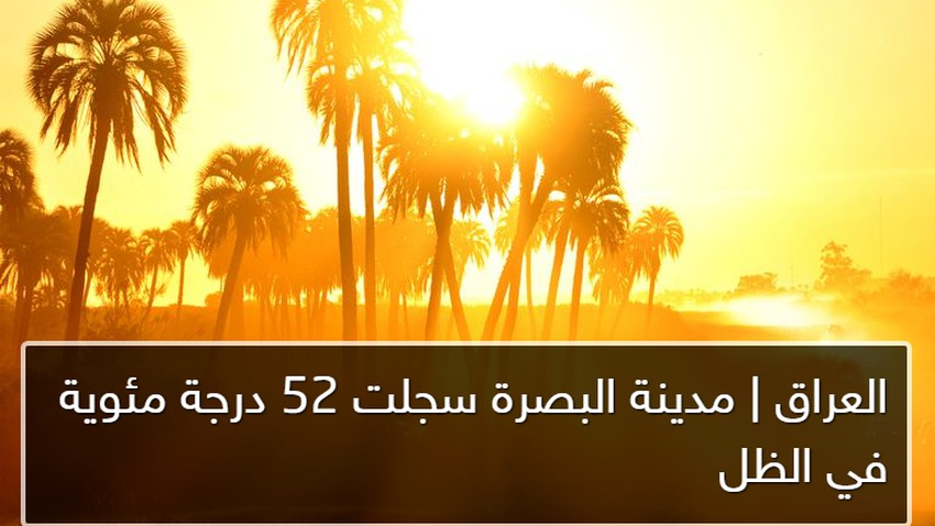 مدينة البصرة العراقية تسجل 52 درجة مئوية في الظل ظُهر اليوم