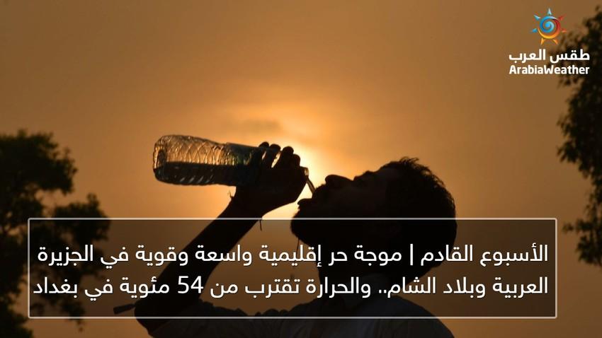 الأسبوع القادم | موجة حر إقليمية واسعة وقوية في الجزيرة العربية وبلاد الشام.. والحرارة تقترب من 54 مئوية في بغداد