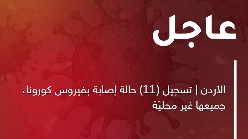 الأردن | تسجيل (11) حالة إصابة بفيروس كورونا المستجدّ، جميعها غير محليّة