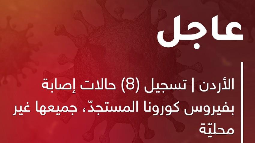 الأردن |  تسجيل (8) حالات إصابة بفيروس كورونا المستجدّ، جميعها غير محليّة