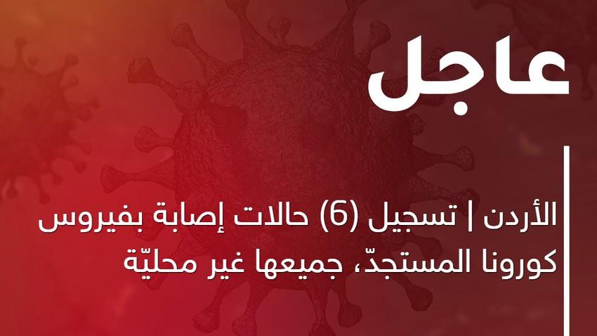 الأردن | تسجيل (6) حالات إصابة بفيروس كورونا المستجدّ، جميعها غير محليّة