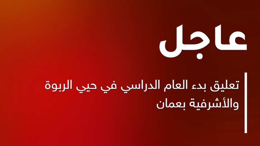 Urgent | Suspending the start of the school year in the Al Rabwah and Ashrafieh neighborhoods in Amman