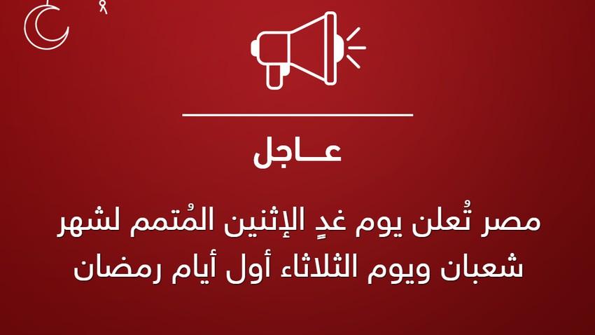 عاجل - مصر | غداً الاثنين المُتمم لشهر شعبان ويوم الثلاثاء أول أيام رمضان
