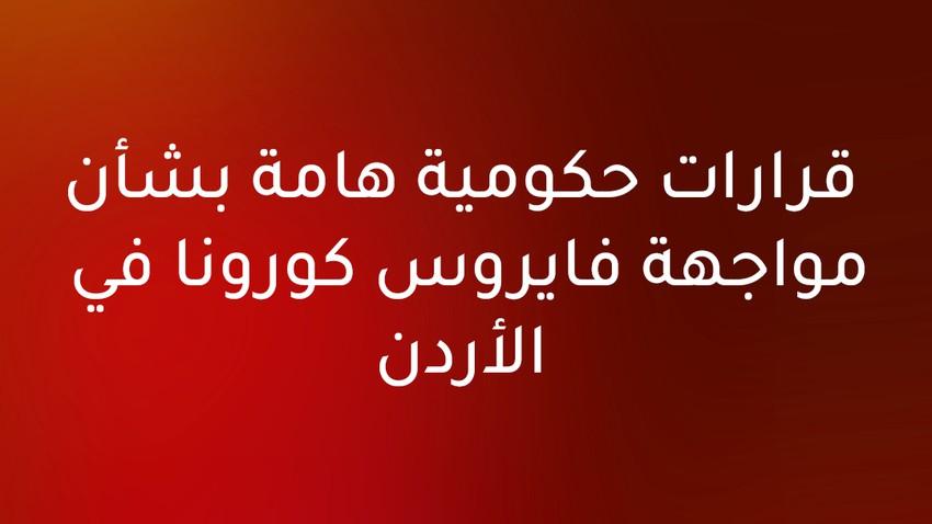 قرارات حكومية هامة لمواجهة تفشي وباء كورونا في الأردن