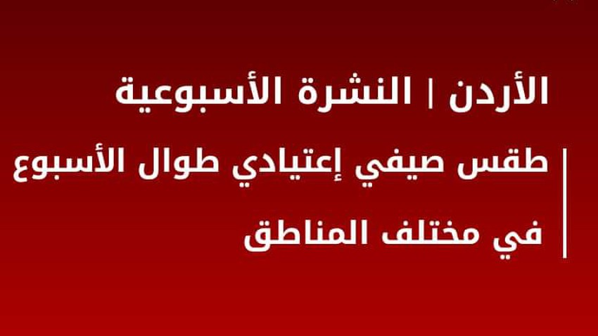 النشرة الجوية الأسبوعية للأردن | طقس صيفي اعتيادي طوال الأسبوع في العديد من المناطق
