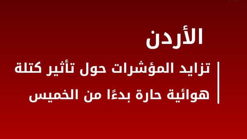الأردن | تزايد المؤشرات حول تأثير كتلة هوائية حارة بدءًا من الخميس
