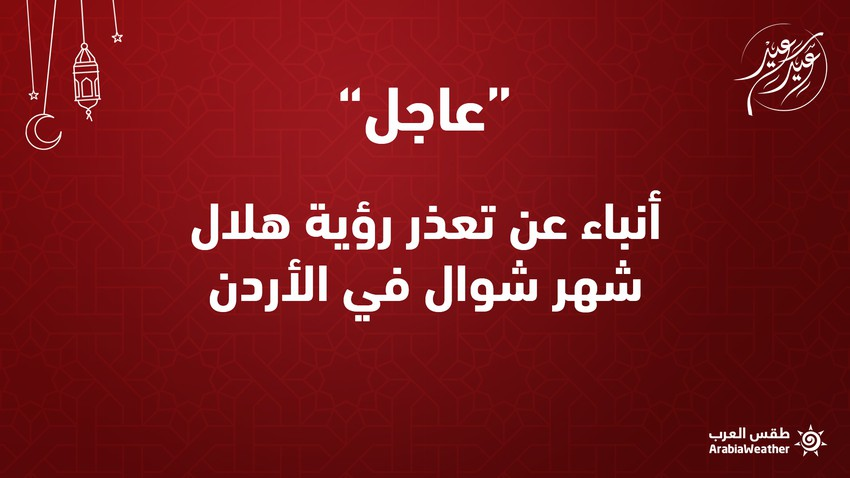 عاجل | أنباء عن تعذر رؤية هلال شهر شوال في الأردن